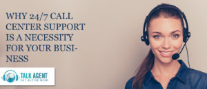 Why 24/7 Call Center Support is a Necessity for your Business