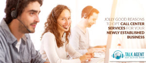 Jolly Good Reasons to Opt Call Center Services for your Newly Established Business