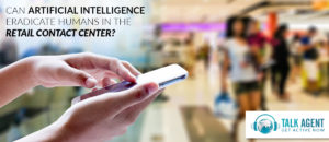 Can Artificial Intelligence Eradicate Humans In The Retail Contact Center?